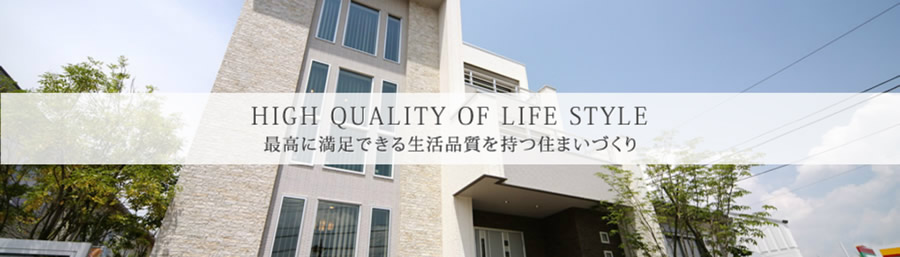 HIGH QUALITY OF LIFE STYLE 最高に満足出来る生活品質を持つ住まいづくり